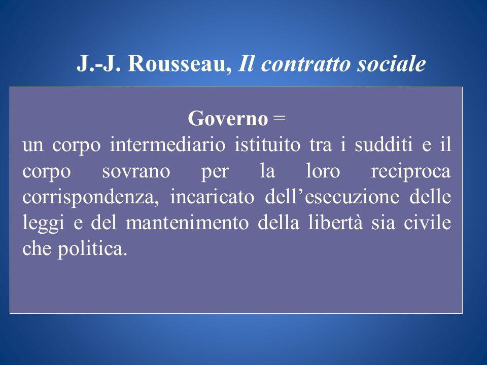 J.-J. Rousseau, Il contratto sociale Governo = un corpo intermediario istituito tra i sudditi e il corpo sovrano per la loro reciproca corrispondenza,