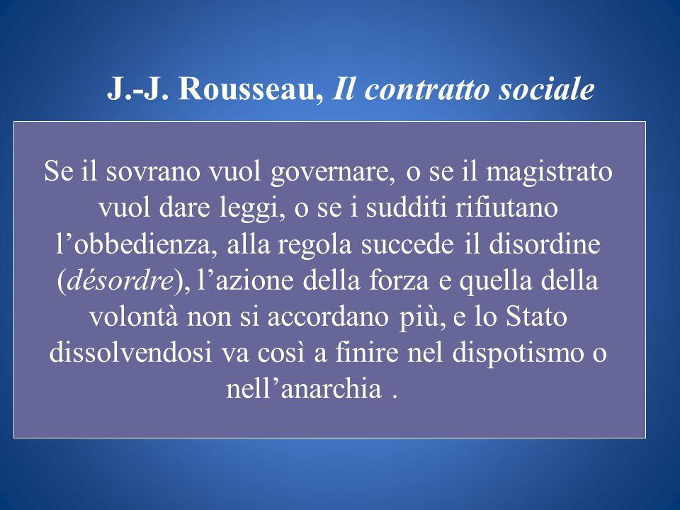 J.-J. Rousseau, Il contratto sociale Se il sovrano vuol governare, o se il magistrato vuol dare leggi, o se i sudditi rifiutano lobbedienza, alla rego