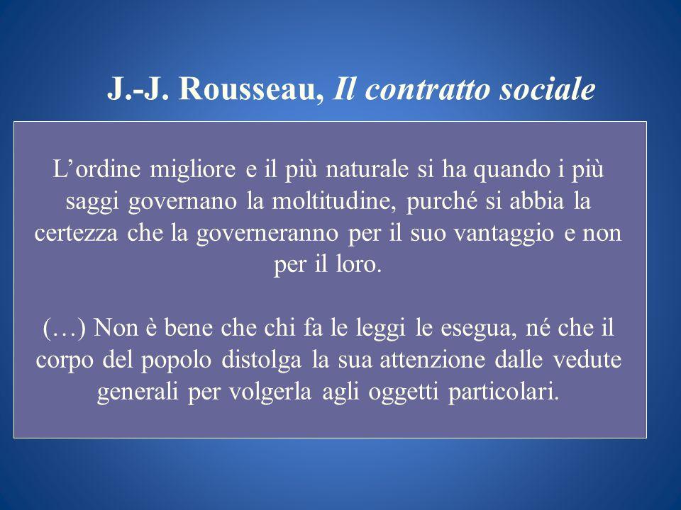 J.-J. Rousseau, Il contratto sociale Lordine migliore e il più naturale si ha quando i più saggi governano la moltitudine, purché si abbia la certezza