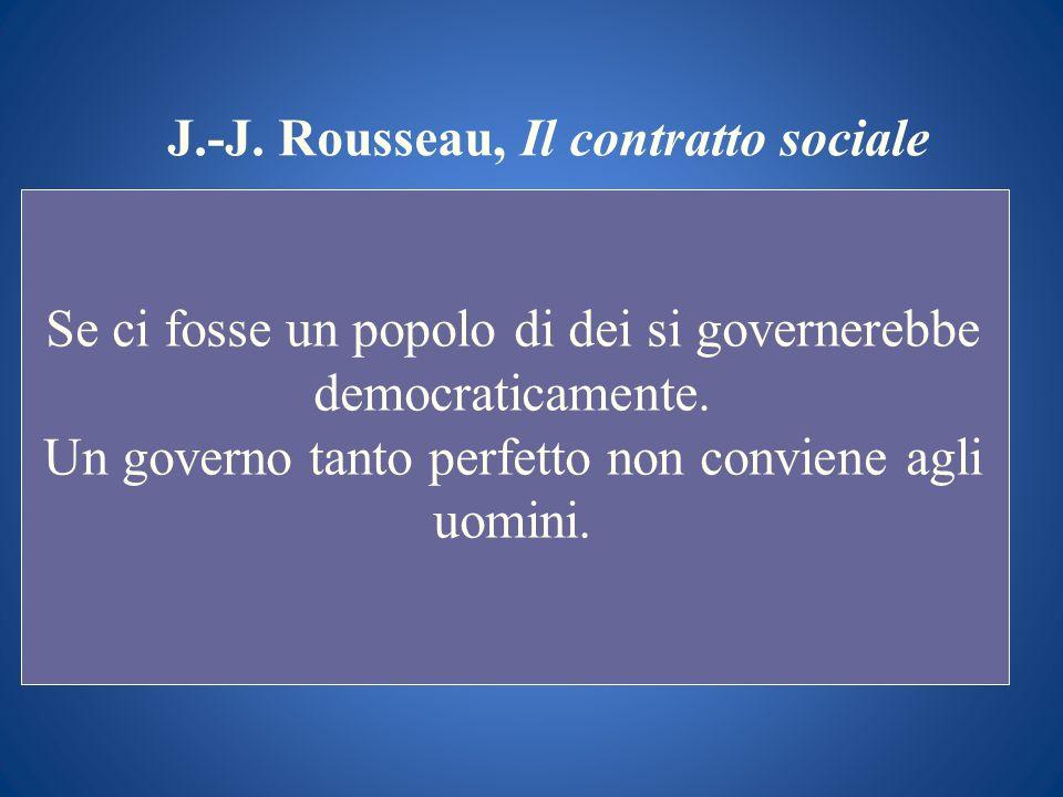 J.-J. Rousseau, Il contratto sociale Se ci fosse un popolo di dei si governerebbe democraticamente. Un governo tanto perfetto non conviene agli uomini