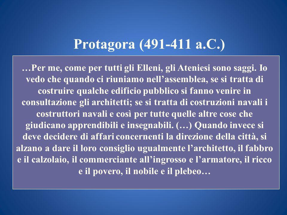Protagora (491-411 a.C.) …Per me, come per tutti gli Elleni, gli Ateniesi sono saggi. Io vedo che quando ci riuniamo nellassemblea, se si tratta di co