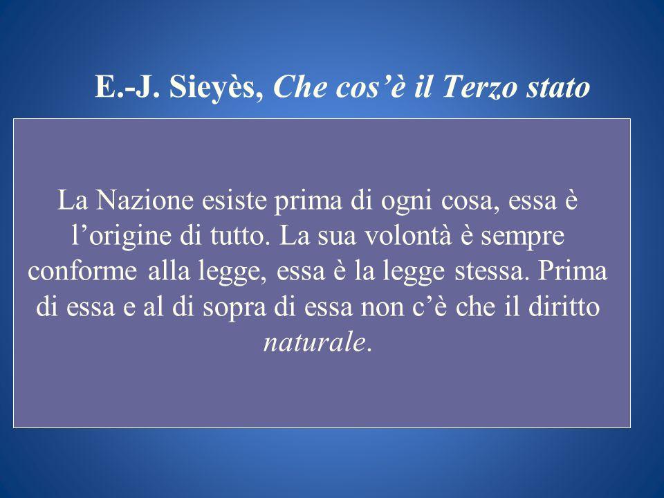 E.-J. Sieyès, Che cosè il Terzo stato La Nazione esiste prima di ogni cosa, essa è lorigine di tutto. La sua volontà è sempre conforme alla legge, ess