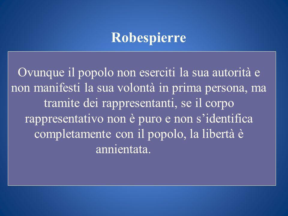 Robespierre Ovunque il popolo non eserciti la sua autorità e non manifesti la sua volontà in prima persona, ma tramite dei rappresentanti, se il corpo