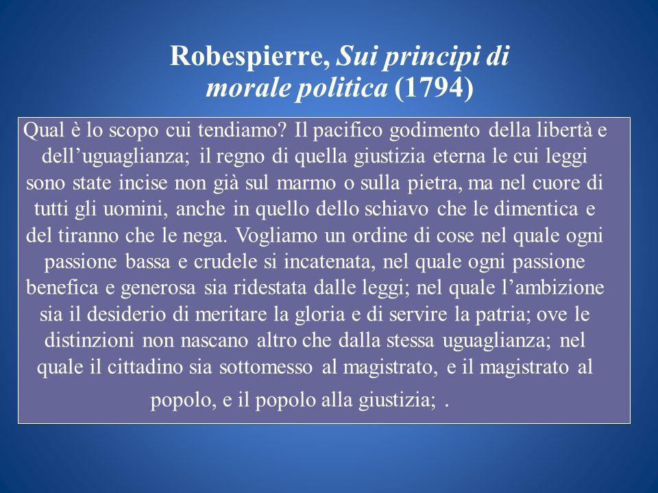 Robespierre, Sui principi di morale politica (1794) Qual è lo scopo cui tendiamo? Il pacifico godimento della libertà e delluguaglianza; il regno di q