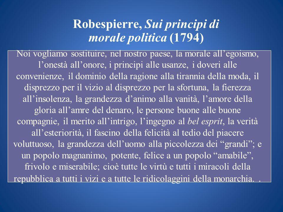 Robespierre, Sui principi di morale politica (1794) Noi vogliamo sostituire, nel nostro paese, la morale allegoismo, lonestà allonore, i principi alle