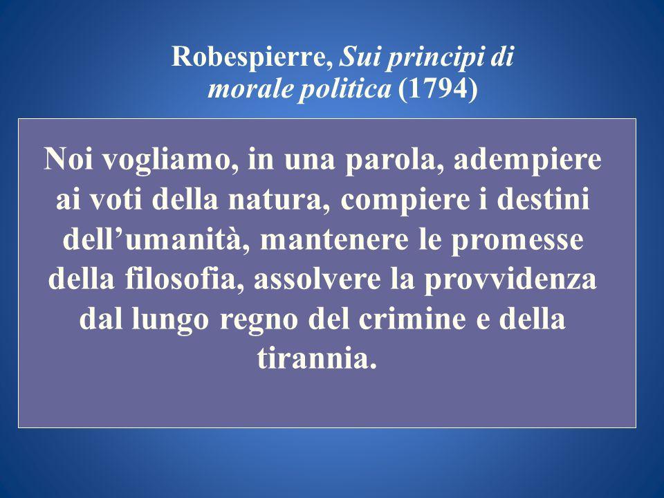 Robespierre, Sui principi di morale politica (1794) Noi vogliamo, in una parola, adempiere ai voti della natura, compiere i destini dellumanità, mante