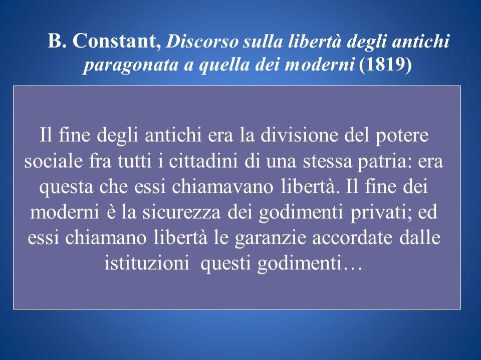 B. Constant, Discorso sulla libertà degli antichi paragonata a quella dei moderni (1819) Il fine degli antichi era la divisione del potere sociale fra