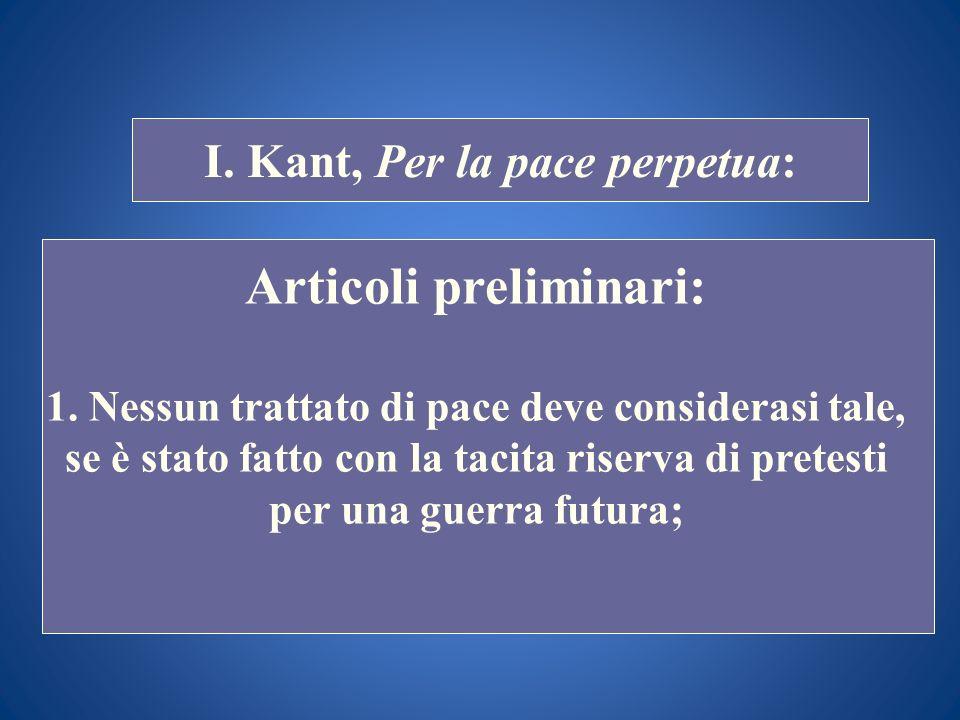STORIA COSTITUZIONALE I. Kant, Per la pace perpetua: Articoli preliminari: 1. Nessun trattato di pace deve considerasi tale, se è stato fatto con la t