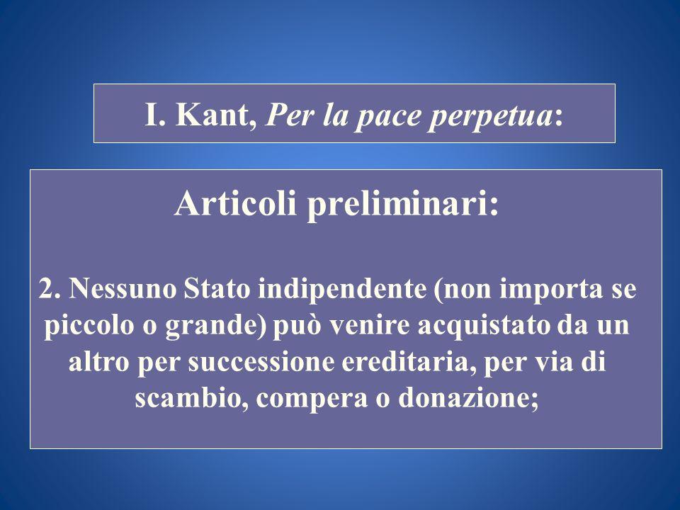 STORIA COSTITUZIONALE I. Kant, Per la pace perpetua: Articoli preliminari: 2. Nessuno Stato indipendente (non importa se piccolo o grande) può venire