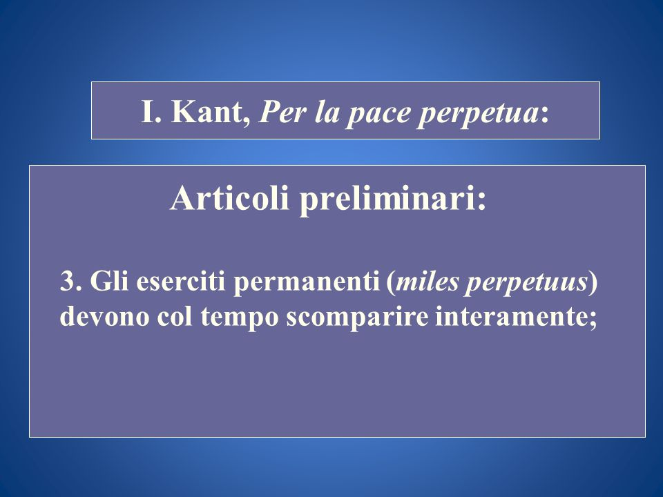 STORIA COSTITUZIONALE I. Kant, Per la pace perpetua: Articoli preliminari: 3. Gli eserciti permanenti (miles perpetuus) devono col tempo scomparire in