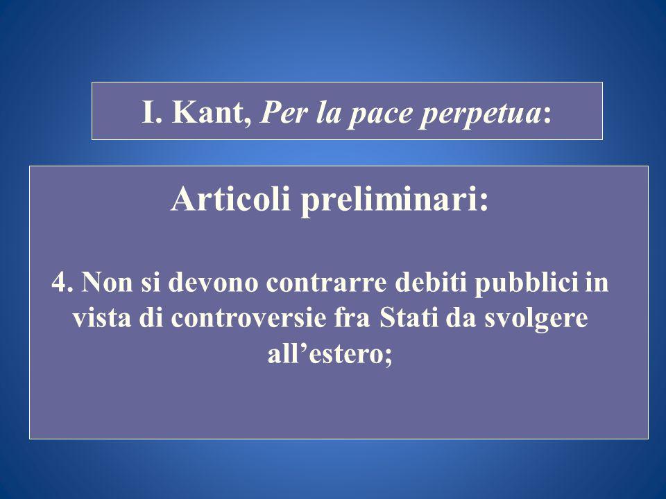 STORIA COSTITUZIONALE I. Kant, Per la pace perpetua: Articoli preliminari: 4. Non si devono contrarre debiti pubblici in vista di controversie fra Sta