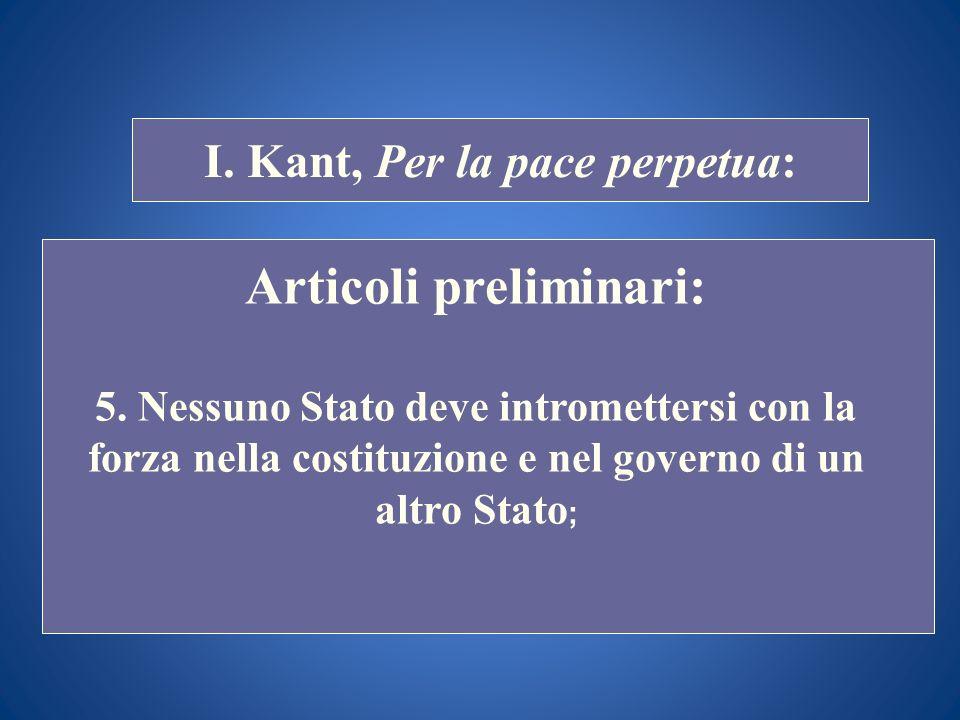 STORIA COSTITUZIONALE I. Kant, Per la pace perpetua: Articoli preliminari: 5. Nessuno Stato deve intromettersi con la forza nella costituzione e nel g