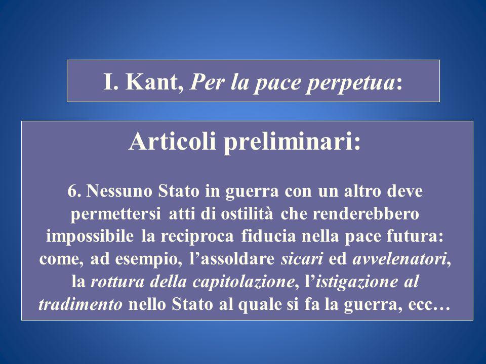 STORIA COSTITUZIONALE I. Kant, Per la pace perpetua: Articoli preliminari: 6. Nessuno Stato in guerra con un altro deve permettersi atti di ostilità c