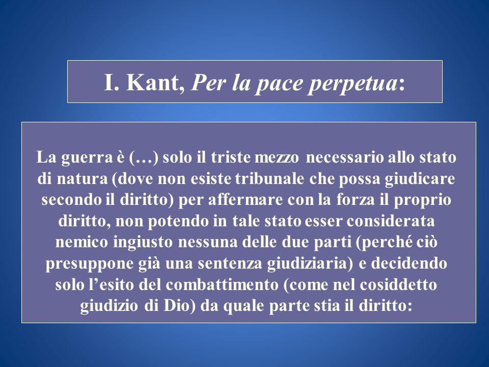 STORIA COSTITUZIONALE I. Kant, Per la pace perpetua: La guerra è (…) solo il triste mezzo necessario allo stato di natura (dove non esiste tribunale c