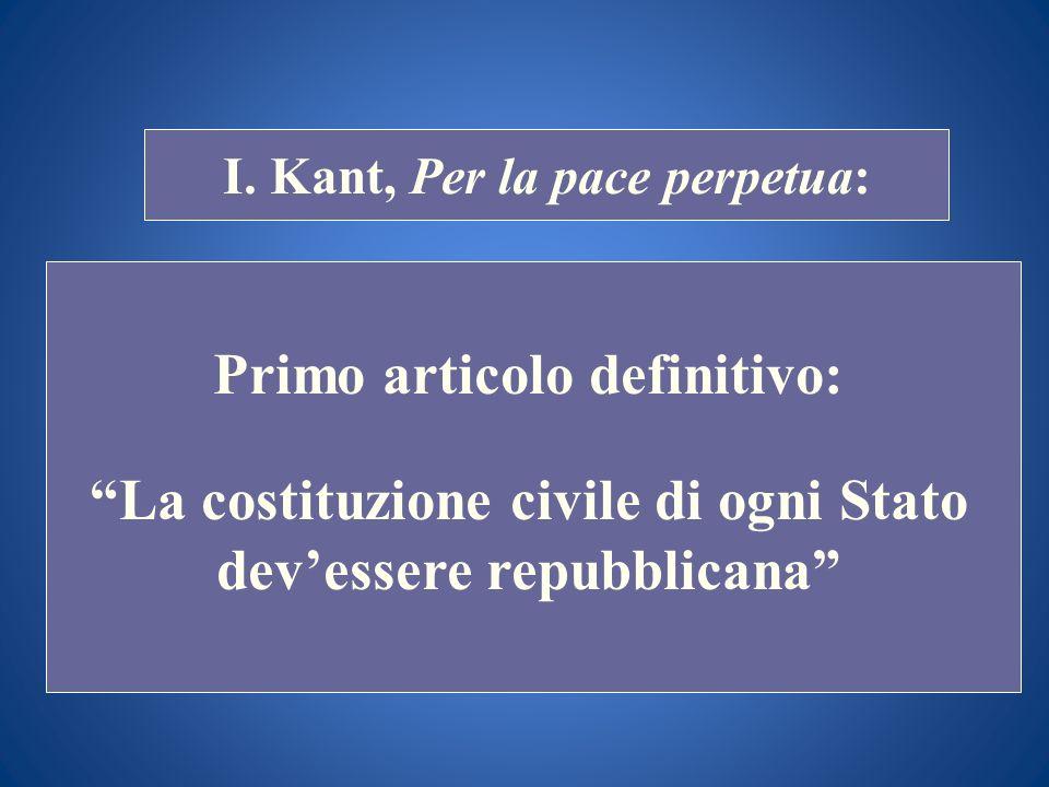 STORIA COSTITUZIONALE I. Kant, Per la pace perpetua: Primo articolo definitivo: La costituzione civile di ogni Stato devessere repubblicana