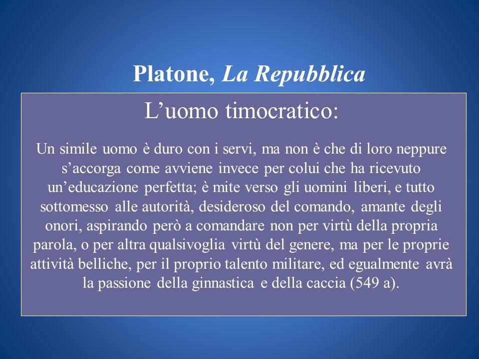Platone, La Repubblica Luomo timocratico: Un simile uomo è duro con i servi, ma non è che di loro neppure saccorga come avviene invece per colui che h