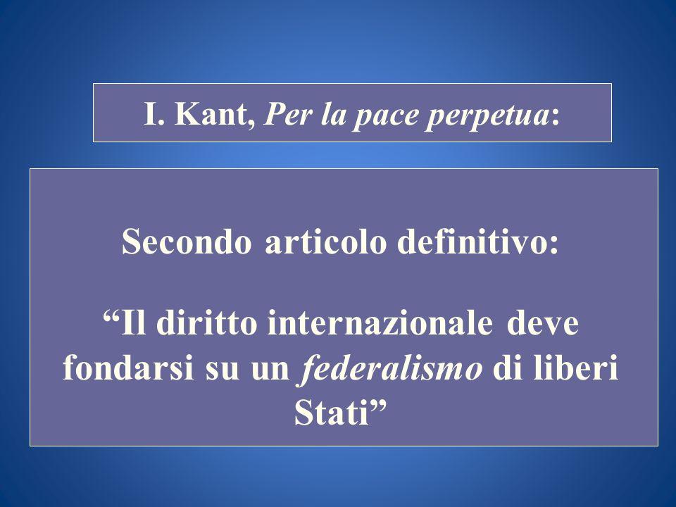 STORIA COSTITUZIONALE I. Kant, Per la pace perpetua: Secondo articolo definitivo: Il diritto internazionale deve fondarsi su un federalismo di liberi
