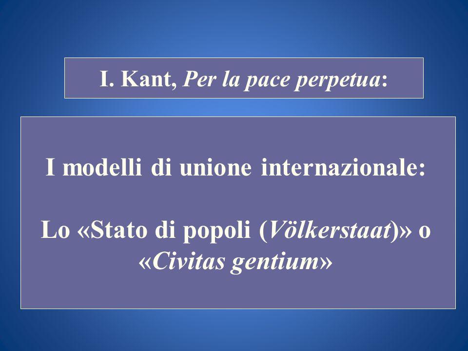 STORIA COSTITUZIONALE I. Kant, Per la pace perpetua: I modelli di unione internazionale: Lo «Stato di popoli (Völkerstaat)» o «Civitas gentium»