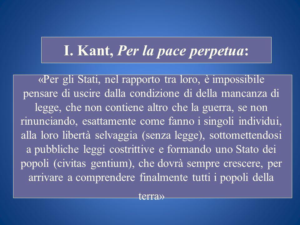 STORIA COSTITUZIONALE I. Kant, Per la pace perpetua: «Per gli Stati, nel rapporto tra loro, è impossibile pensare di uscire dalla condizione di della