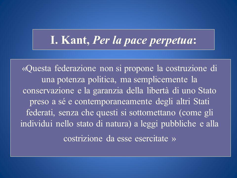 STORIA COSTITUZIONALE I. Kant, Per la pace perpetua: «Questa federazione non si propone la costruzione di una potenza politica, ma semplicemente la co