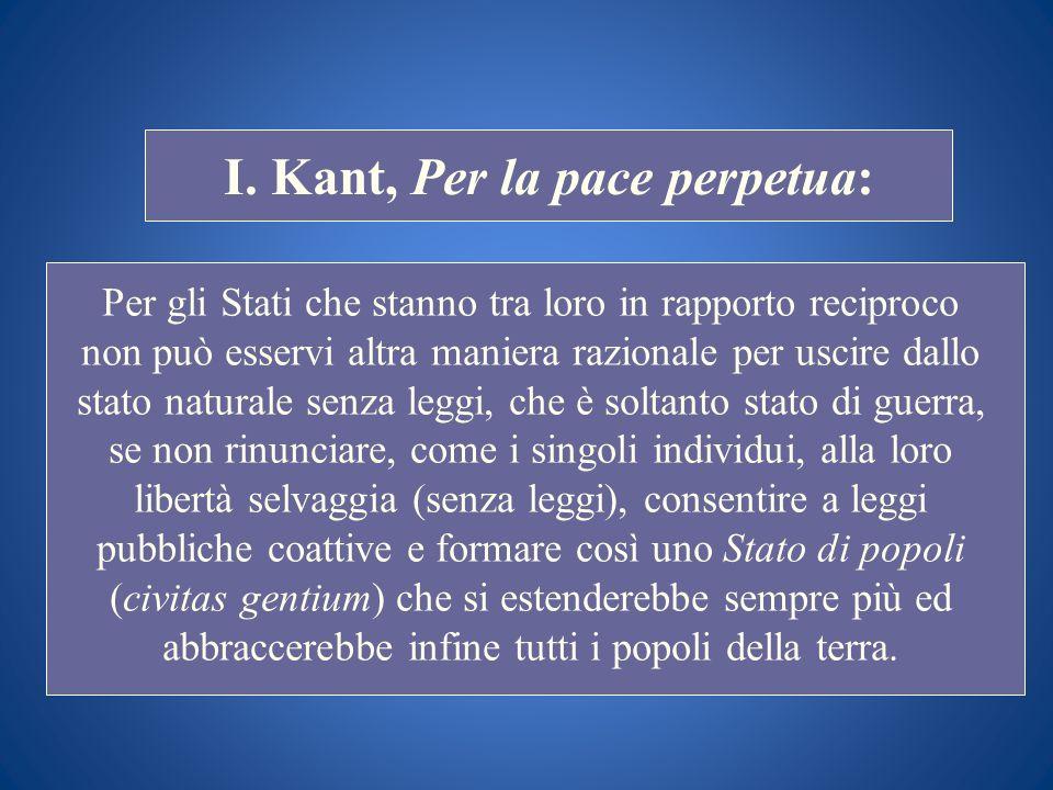 STORIA COSTITUZIONALE I. Kant, Per la pace perpetua: Per gli Stati che stanno tra loro in rapporto reciproco non può esservi altra maniera razionale p