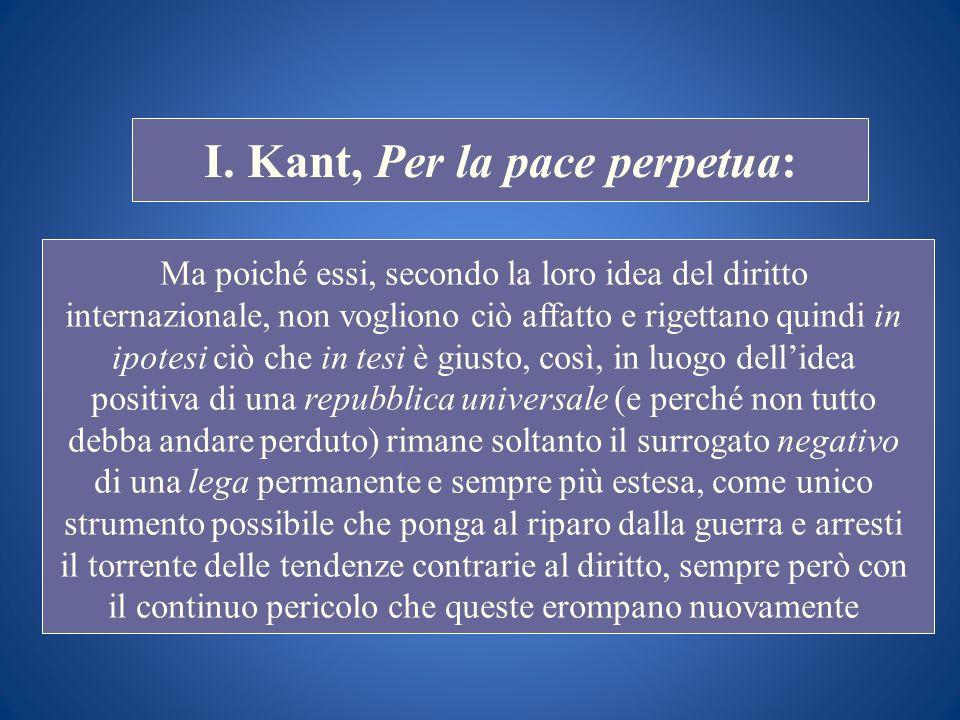 STORIA COSTITUZIONALE I. Kant, Per la pace perpetua: Ma poiché essi, secondo la loro idea del diritto internazionale, non vogliono ciò affatto e riget