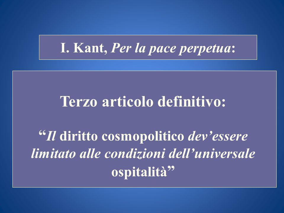 STORIA COSTITUZIONALE I. Kant, Per la pace perpetua: Terzo articolo definitivo: Il diritto cosmopolitico devessere limitato alle condizioni delluniver