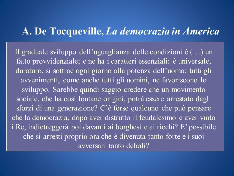 A. De Tocqueville, La democrazia in America Il graduale sviluppo delluguaglianza delle condizioni è (…) un fatto provvidenziale; e ne ha i caratteri e