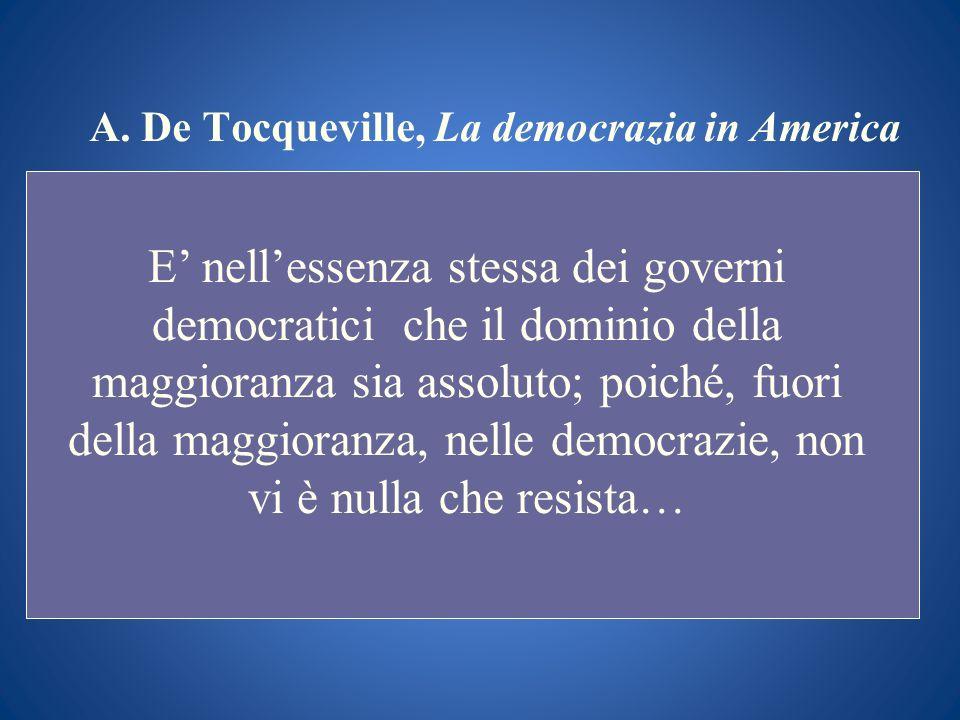 A. De Tocqueville, La democrazia in America E nellessenza stessa dei governi democratici che il dominio della maggioranza sia assoluto; poiché, fuori
