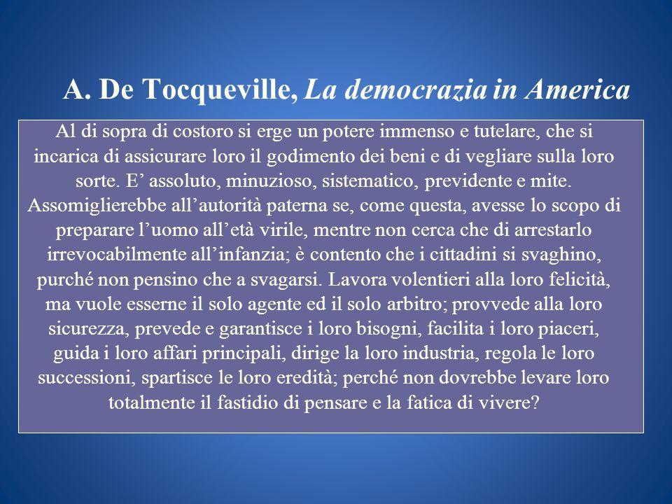A. De Tocqueville, La democrazia in America Al di sopra di costoro si erge un potere immenso e tutelare, che si incarica di assicurare loro il godimen