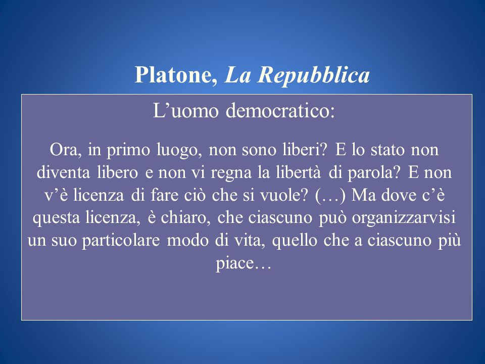 Platone, La Repubblica Luomo democratico: Ora, in primo luogo, non sono liberi? E lo stato non diventa libero e non vi regna la libertà di parola? E n