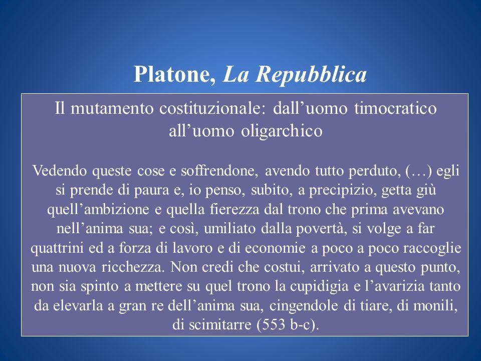 Platone, La Repubblica Il mutamento costituzionale: dalluomo timocratico alluomo oligarchico Vedendo queste cose e soffrendone, avendo tutto perduto,