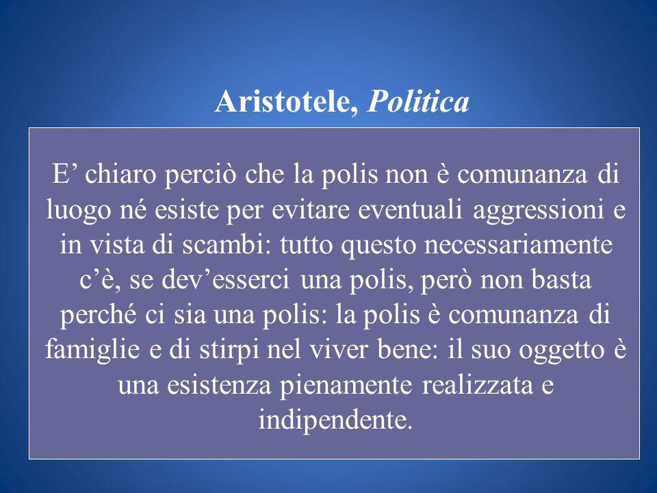 Aristotele, Politica E chiaro perciò che la polis non è comunanza di luogo né esiste per evitare eventuali aggressioni e in vista di scambi: tutto que