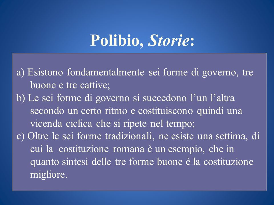 Polibio, Storie: a) Esistono fondamentalmente sei forme di governo, tre buone e tre cattive; b) Le sei forme di governo si succedono lun laltra second