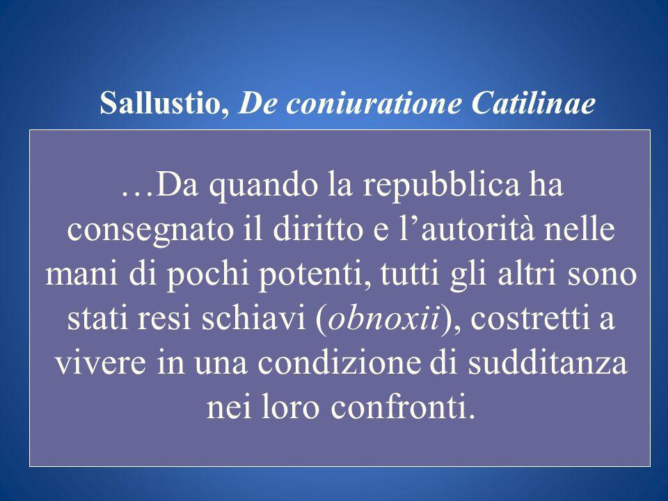 Sallustio, De coniuratione Catilinae …Da quando la repubblica ha consegnato il diritto e lautorità nelle mani di pochi potenti, tutti gli altri sono s