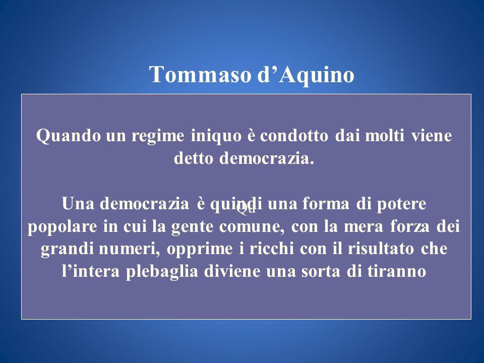 Tommaso dAquino Qu Quando un regime iniquo è condotto dai molti viene detto democrazia. Una democrazia è quindi una forma di potere popolare in cui la