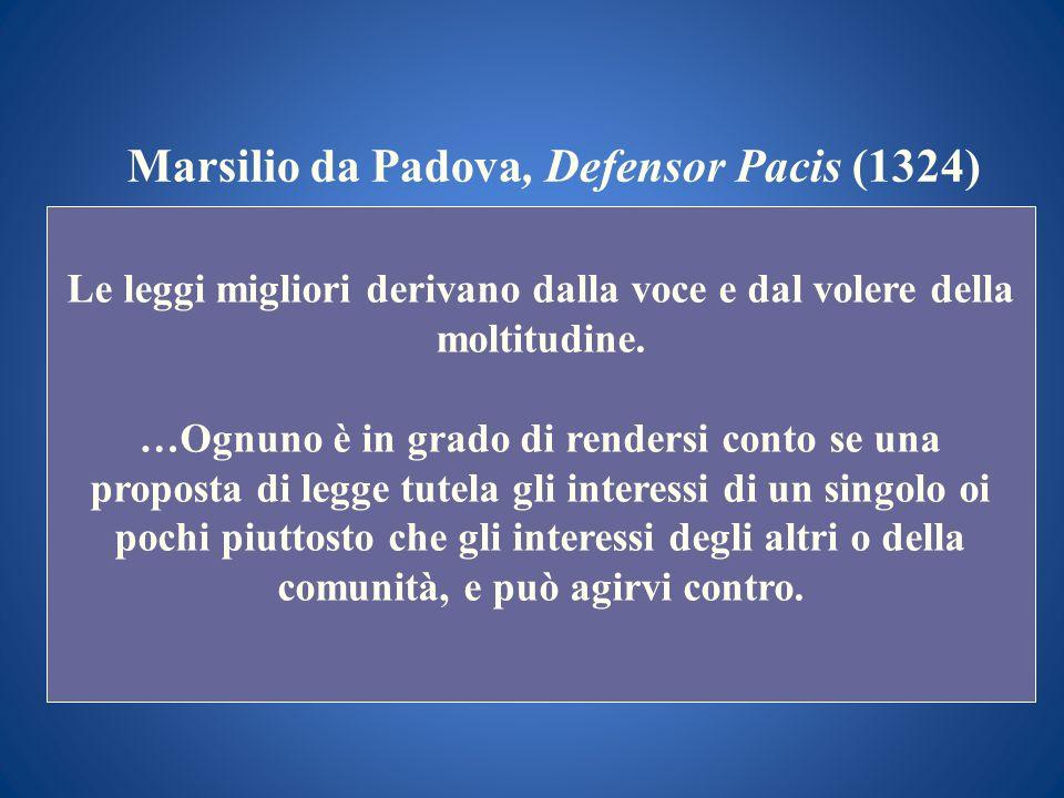 Marsilio da Padova, Defensor Pacis (1324) Le leggi migliori derivano dalla voce e dal volere della moltitudine. …Ognuno è in grado di rendersi conto s