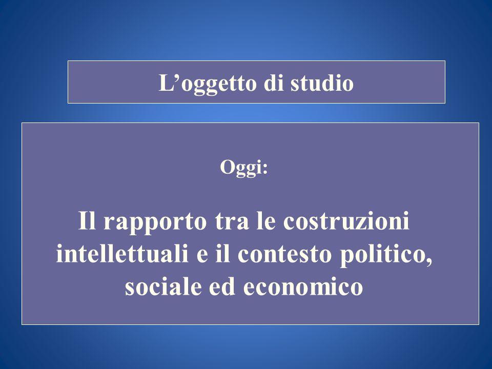 STORIA COSTITUZIONALE Loggetto di studio Oggi: Il rapporto tra le costruzioni intellettuali e il contesto politico, sociale ed economico