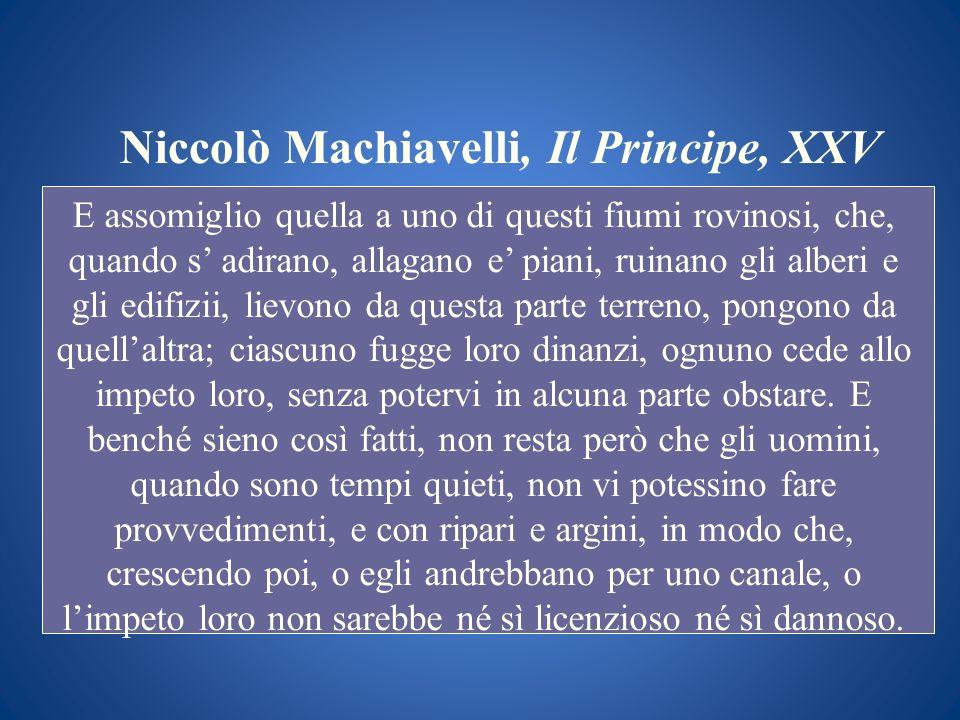 Niccolò Machiavelli, Il Principe, XXV E assomiglio quella a uno di questi fiumi rovinosi, che, quando s adirano, allagano e piani, ruinano gli alberi