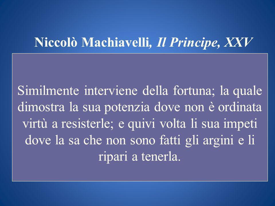 Niccolò Machiavelli, Il Principe, XXV Similmente interviene della fortuna; la quale dimostra la sua potenzia dove non è ordinata virtù a resisterle; e