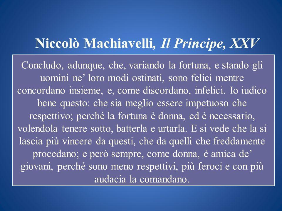 Niccolò Machiavelli, Il Principe, XXV Concludo, adunque, che, variando la fortuna, e stando gli uomini ne loro modi ostinati, sono felici mentre conco