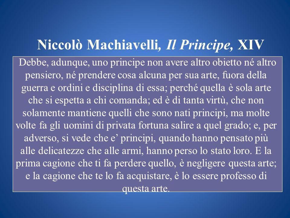 Niccolò Machiavelli, Il Principe, XIV Debbe, adunque, uno principe non avere altro obietto né altro pensiero, né prendere cosa alcuna per sua arte, fu