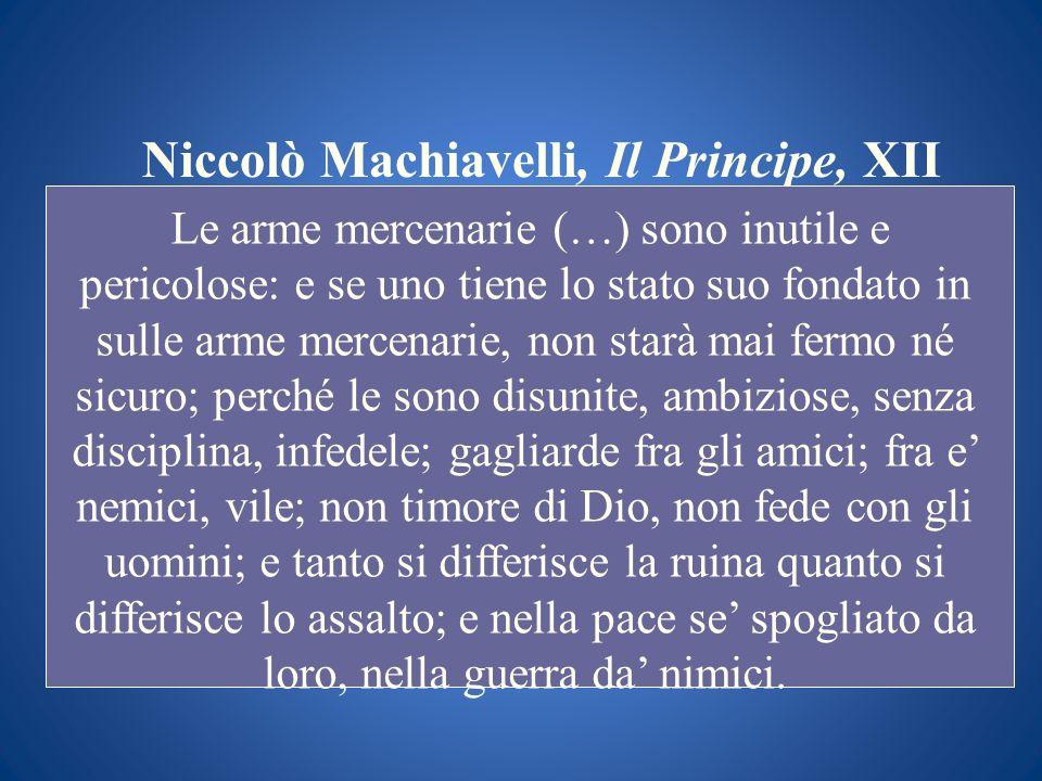 Niccolò Machiavelli, Il Principe, XII Le arme mercenarie (…) sono inutile e pericolose: e se uno tiene lo stato suo fondato in sulle arme mercenarie,