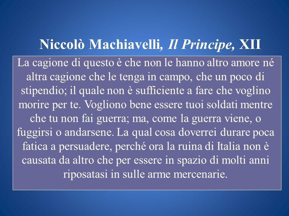 Niccolò Machiavelli, Il Principe, XII La cagione di questo è che non le hanno altro amore né altra cagione che le tenga in campo, che un poco di stipe