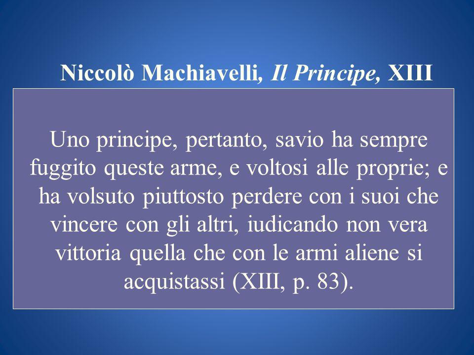 Niccolò Machiavelli, Il Principe, XIII Uno principe, pertanto, savio ha sempre fuggito queste arme, e voltosi alle proprie; e ha volsuto piuttosto per