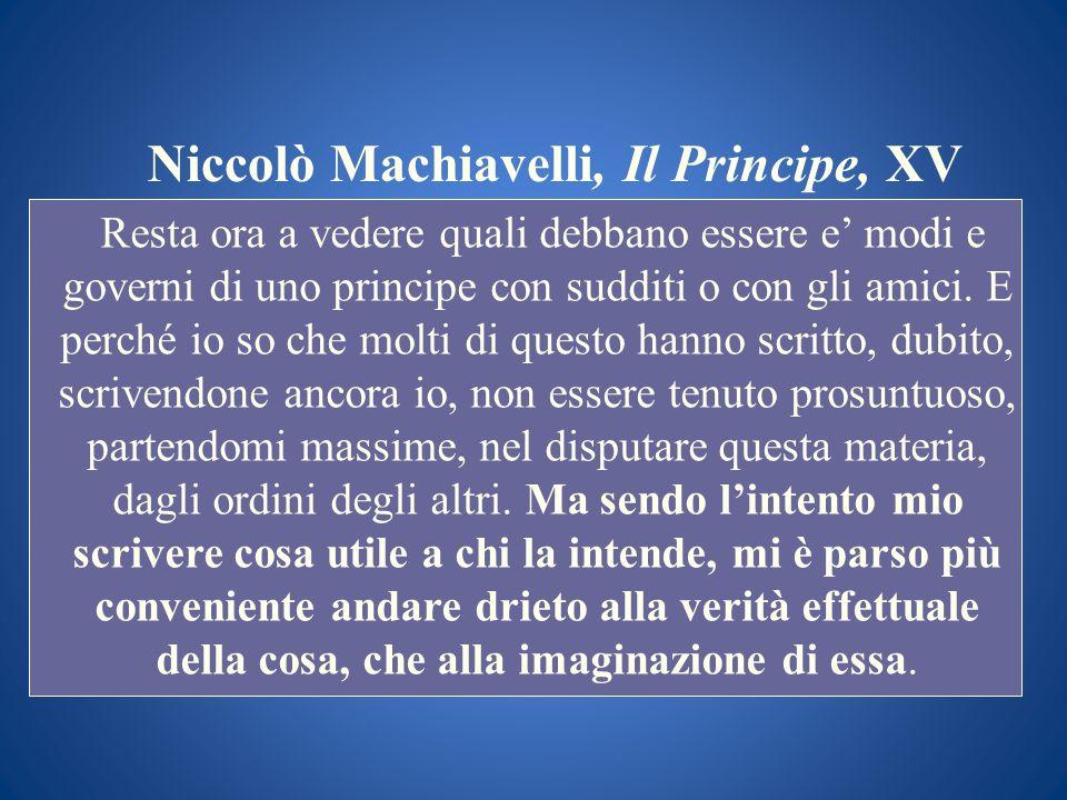 Niccolò Machiavelli, Il Principe, XV Resta ora a vedere quali debbano essere e modi e governi di uno principe con sudditi o con gli amici. E perché io