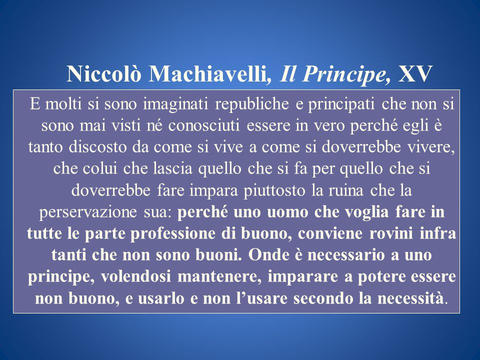 Niccolò Machiavelli, Il Principe, XV E molti si sono imaginati republiche e principati che non si sono mai visti né conosciuti essere in vero perché e