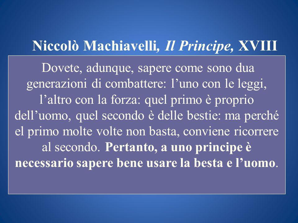 Niccolò Machiavelli, Il Principe, XVIII Dovete, adunque, sapere come sono dua generazioni di combattere: luno con le leggi, laltro con la forza: quel
