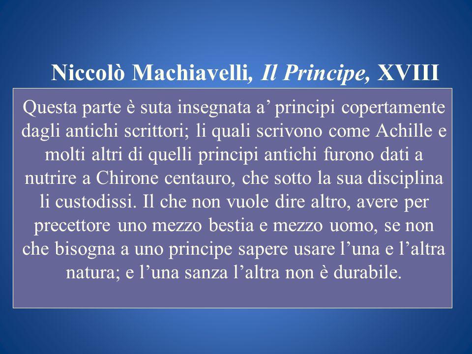 Niccolò Machiavelli, Il Principe, XVIII Questa parte è suta insegnata a principi copertamente dagli antichi scrittori; li quali scrivono come Achille