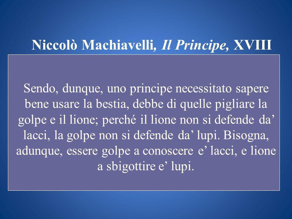 Niccolò Machiavelli, Il Principe, XVIII Sendo, dunque, uno principe necessitato sapere bene usare la bestia, debbe di quelle pigliare la golpe e il li